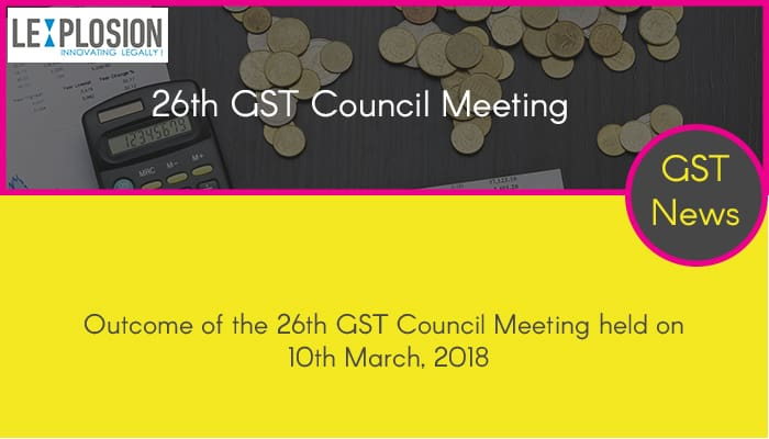 Outcome of the 26th GST Council Meeting held on 10th March, 2018