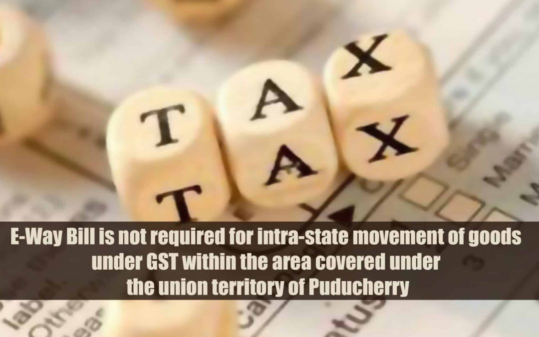 E-Way Bill is not required for intra-state movement of goods under GST within the area covered under the union territory of Puducherr