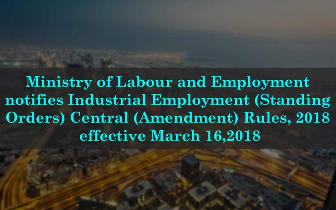 Ministry of Labour and Employment notifies Industrial Employment (Standing Orders) Central (Amendment) Rules, 2018 effective March 16,2018