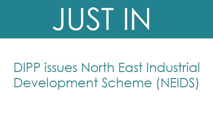 DIPP issues North East Industrial Development Scheme (NEIDS)