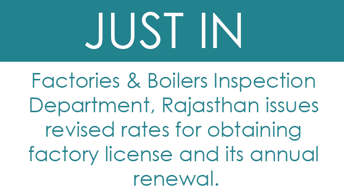 Factories & Boilers Inspection Department, Rajasthan issues revised rates for obtaining factory license and its annual renewal.