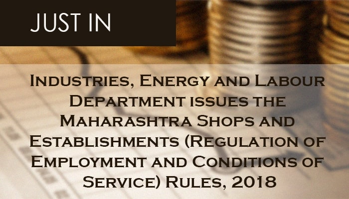 Industries, Energy and Labour Department issues the Maharashtra Shops and Establishments (Regulation of Employment and Conditions of Service) Rules, 2018