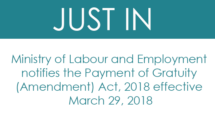 Ministry of Labour and Employment notifies the Payment of Gratuity (Amendment) Act, 2018 effective March 29, 2018