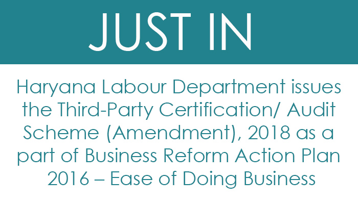 Haryana Labour Department issues the Third-Party Certification/ Audit Scheme (Amendment), 2018 as a part of Business Reform Action Plan 2016 – Ease of Doing Business