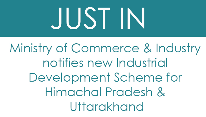 Ministry of Commerce & Industry notifies new Industrial Development Scheme for Himachal Pradesh & Uttarakhand