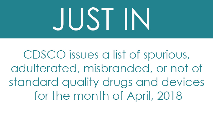 CDSCO issues a list of spurious, adulterated, misbranded, or not of standard quality drugs and devices for the month of April, 2018