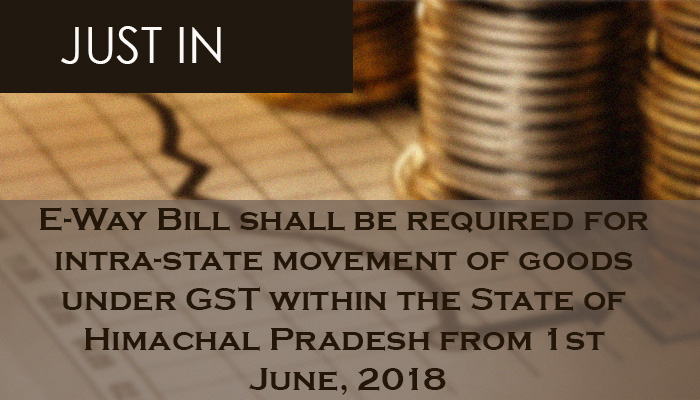 E-Way Bill shall be required for intra-state movement of goods under GST within the State of Himachal Pradesh from 1st June, 2018