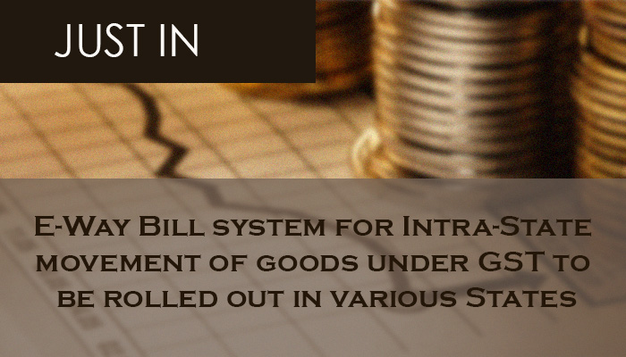E-Way Bill system for Intra-State movement of goods under GST to be rolled out in various States