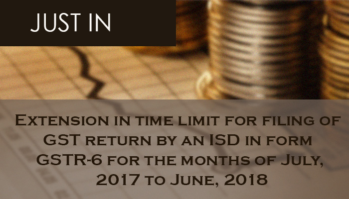 Extension in time limit for filing of GST return by an ISD in form GSTR-6 for the months of July, 2017 to June, 2018
