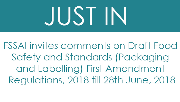FSSAI invites comments on Draft Food Safety and Standards (Packaging and Labelling) First Amendment Regulations, 2018 till 28th June, 2018