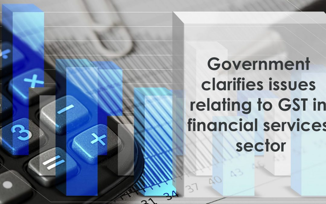 Government clarifies issues relating to GST in financial services sector