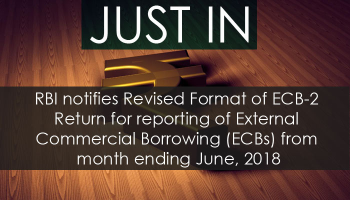 RBI notifies Revised Format of ECB-2 Return for reporting of External Commercial Borrowing (ECBs) from month ending June, 2018