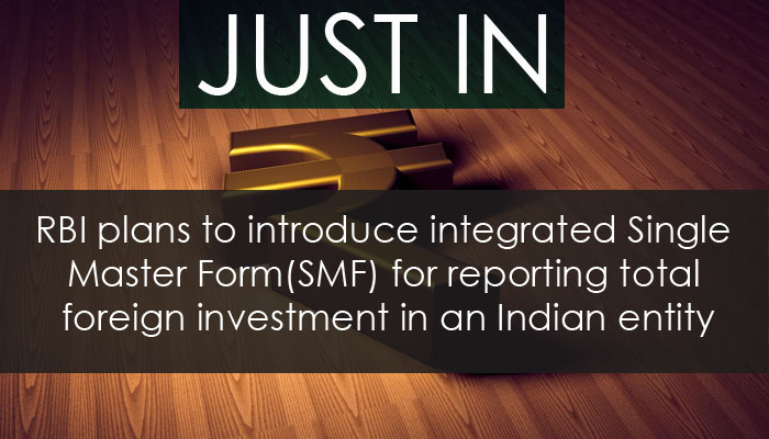 RBI plans to introduce integrated Single Master Form(SMF) for reporting total foreign investment in an Indian entity