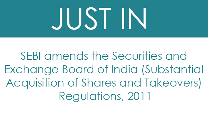 SEBI amends the Securities and Exchange Board of India (Substantial Acquisition of Shares and Takeovers) Regulations, 2011
